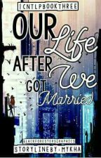 Our Life After We Got Married [TNTLP Book 3] [COMPLETED] [Editing] by mykha_15_26