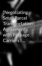 {Negotiating Small Parcel Transportation Agreements with Package Carriers l ... by baseparcel5