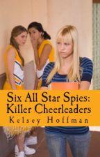 SIX ALL STAR SPIES: Killer Cheerleaders by Kelsey-AlexaHoffman