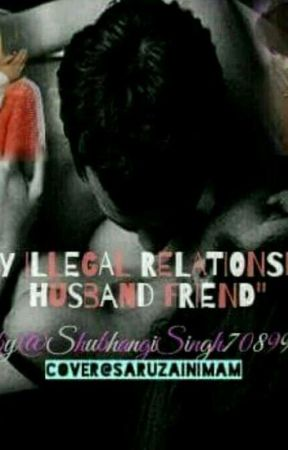 MY ILLEGAL RELATIONSHIP WITH MY HUSBAND FRIEND (COMPLETED) by ShubhangiSingh708991