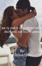 pa ty nuk e dua jeten/ohne dich will ich nicht leben by TeDua1002