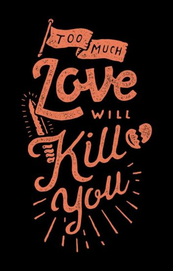 too much love will kill you someday pillyfaye wattpad