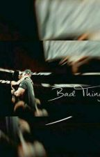 Bad Things ❤  by FearlessNena_02