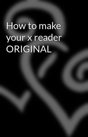 How to make your x reader ORIGINAL by geekgirl626