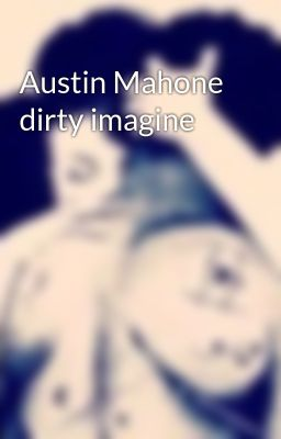 austin mahone dirty imagine dec 01 2013 my first dirty imagine don t