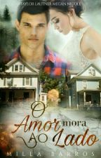 O Amor Mora Ao Lado (FINALIZADA)  by Millabarrosbr