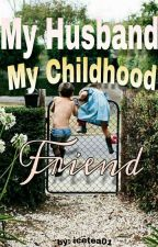 My Husband My Childhood Friend (COMPLETE) by icetea01