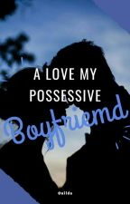 A love For You My Possesive Boyfriend by Ouilda