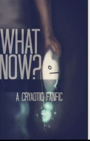 What Now? (Cryaotic Fanfiction) by raltsy