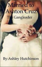 Married To Ashton Cruz The Gangleader by LM_lover4life