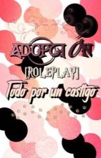 Adopción: Todo por un Castigo (Roleplay Hetero, Yaoi, Yuri...)[ C E R R A D O] by -_JxdeRed_-