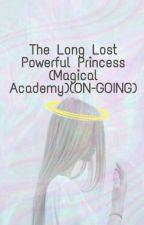 The Long Lost Powerful Princess (Magical Academy)(ON-GOING) by Yendy32
