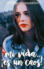 Mi vida... ¡Es un Caos! by weasleygranger2402