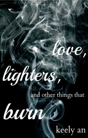Love, Lighters, and Other Things That Burn by wreckingtomlinson
