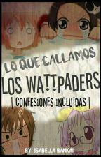 Lo que callamos los Wattpaders || Confesiones Incluidas || TERMINADA || by -Isabella_Bankai-