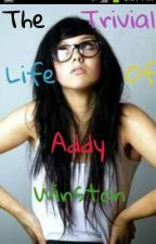 The Trivial Life of Addy Winston by onlythegoodgetcloned
