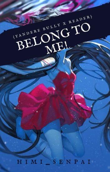 Belong to me!! (yandere bully x reader) - Q Himika - Wattpad