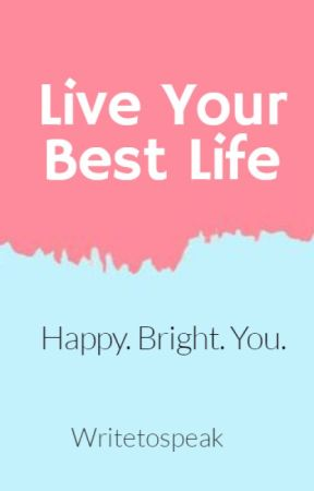 Live Your Best Life - A Guide by writetospeak
