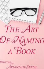The Art Of Naming A Book by MagicalTulip