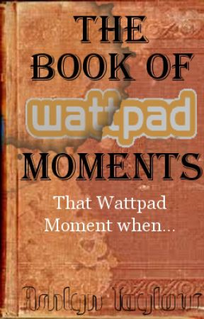 The Book of Wattpad Moments by AwKwardhoMeschooler
