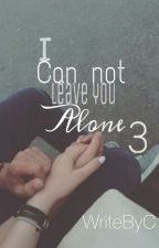 I can not leave you alone 3 by WriteByC