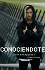 CONOCIÉNDOTE (Valen Etchegoyen y Tú)  by mimundo_mimierda