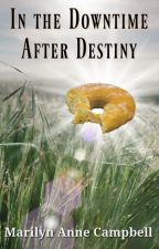 In the Downtime After Destiny by MarilynAnneCampbell