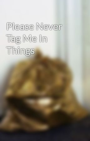 Please Never Tag Me In Things by that-fanfic-chick