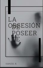 La obsesión de poseerte  by Angilz