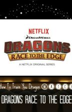 HTTYD Watch Dragons Race To The Edge (ON HOLD) by Toothlesslover23