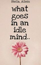 What Goes In An Idle Mind.. by Stella_Allein