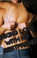 Making Love With My Bestfriend (Short Story) by FierceBaby