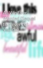 All We Ever Wanted (Sequel to Never Let You Go) by crazygirl16