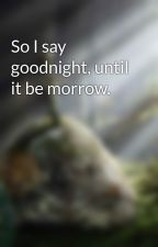 So I say goodnight, until it be morrow. by Valor_Is_Truth