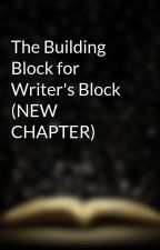 The Building Block for Writer's Block (NEW CHAPTER) by PonderPixie26