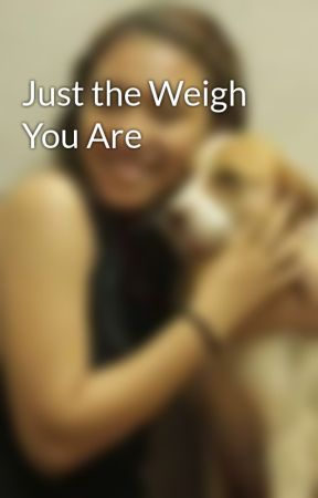 Just the Weigh You Are by bahagharii