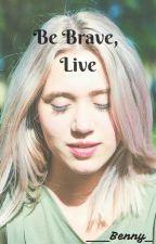 BE BRAVE, LIVE (#Wattys2017) by ___Benny_