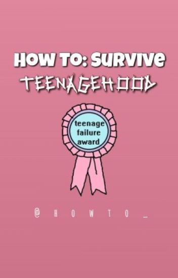 How To: Survive Teenagehood