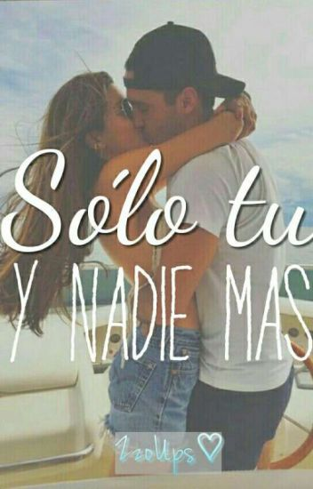 Sólo tú y nadie más.