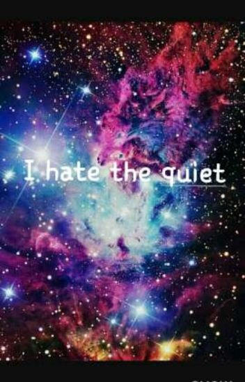 I hate the quiet.