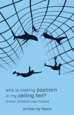 Who Is Making Popcorn In My Ceiling Fan by -MissAmericanPie-