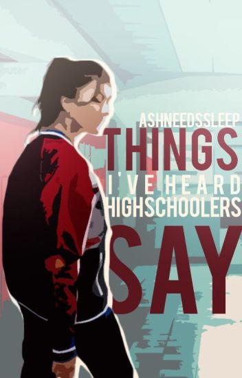 Things I've Heard Highschoolers Say || ✓