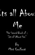 """Its all About Me (Book 2 of """"Its all About Her) by MintAvein"""