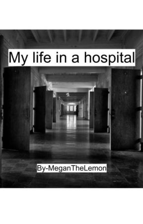 My Life In A Hospital by MeganTheLemon