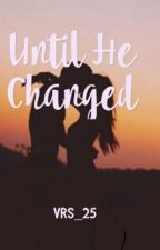 UNTIL HE CHANGED (COMPLETED) by uniquecourier25
