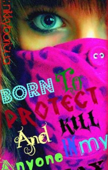 Born to Protect and Kill anyone in my way.