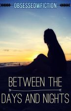 Between the Days and Nights ✔ by ObsessedwFiction