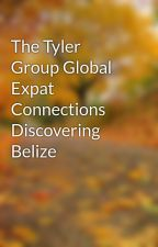 The Tyler Group Global Expat Connections Discovering Belize by frankmers10