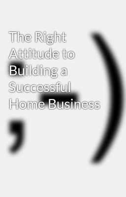 The Right Attitude to Building a Successful Home Business