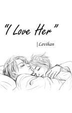 || I Love Her ||~ •LeviHan•  by IAmLeviAckerman33